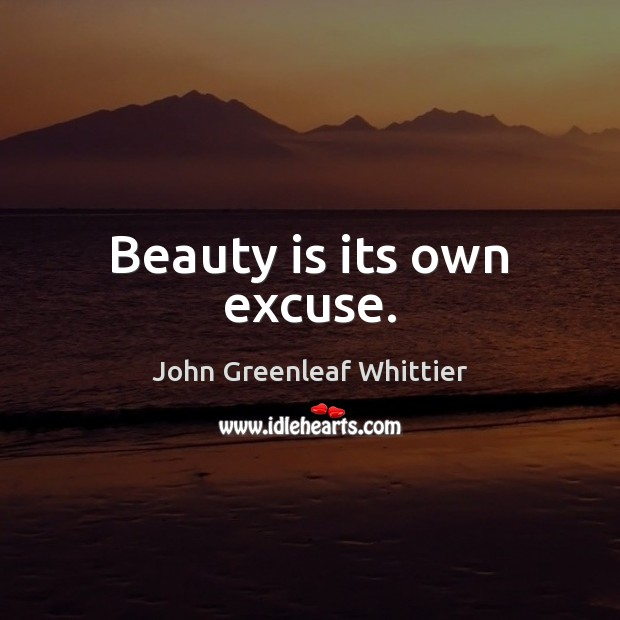 Beauty is its own excuse. John Greenleaf Whittier Picture Quote