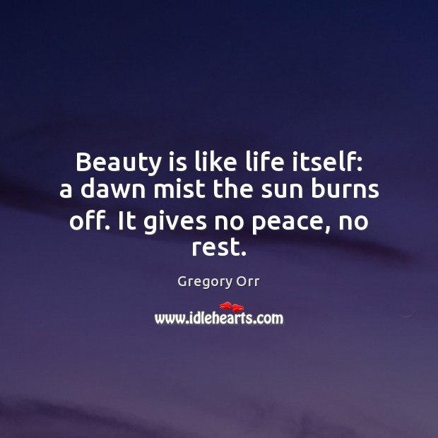 Beauty is like life itself: a dawn mist the sun burns off. It gives no peace, no rest. Gregory Orr Picture Quote
