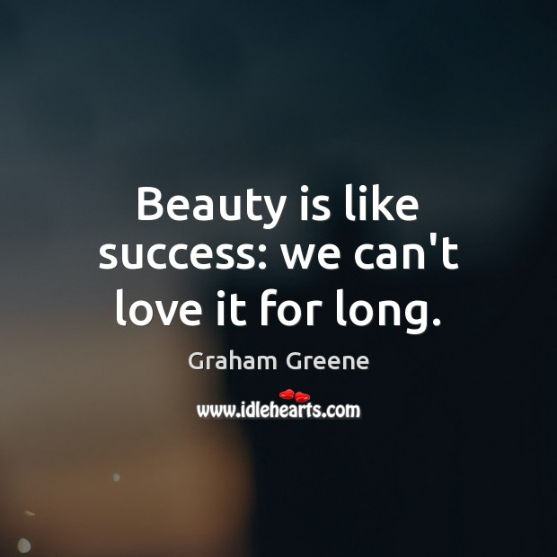 Beauty is like success: we can't love it for long. Graham Greene Picture Quote