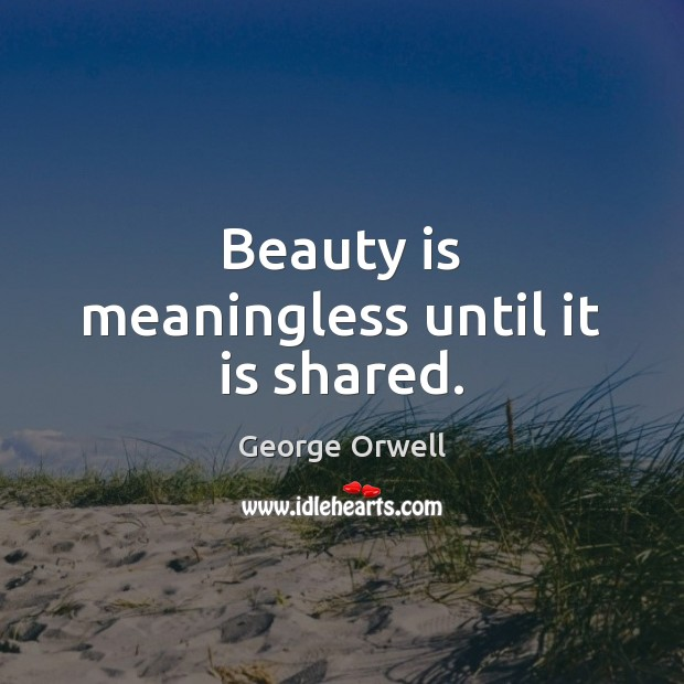 Image, Beauty is meaningless until it is shared.