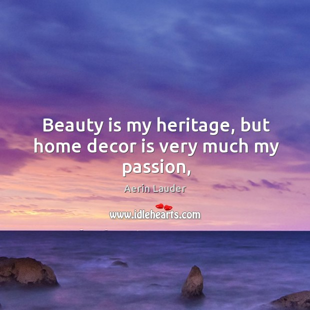 Beauty is my heritage, but home decor is very much my passion, Aerin Lauder Picture Quote