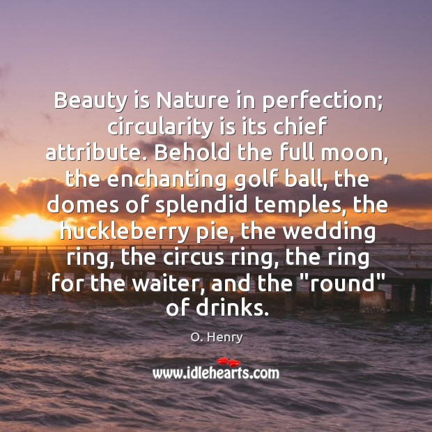 Beauty is Nature in perfection; circularity is its chief attribute. Behold the O. Henry Picture Quote
