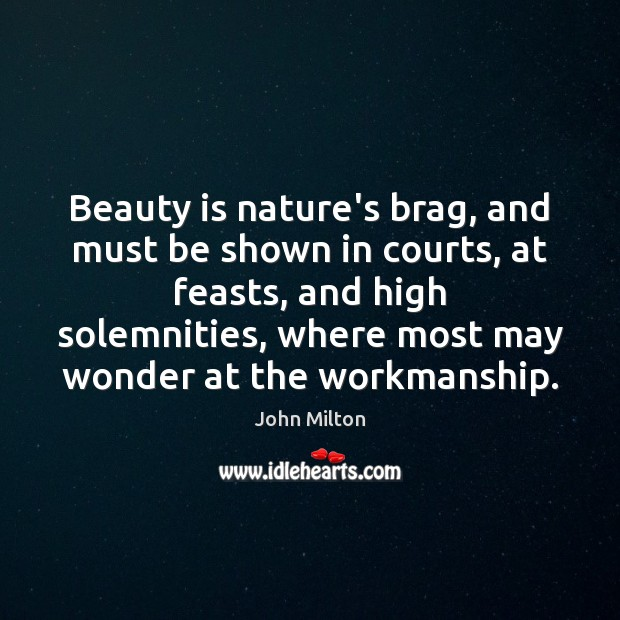 Beauty is nature's brag, and must be shown in courts, at feasts, John Milton Picture Quote