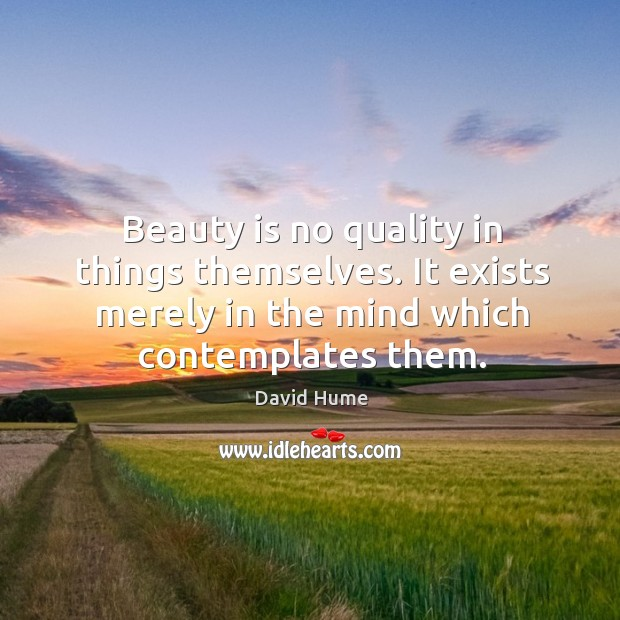 Beauty is no quality in things themselves. It exists merely in the mind which contemplates them. David Hume Picture Quote