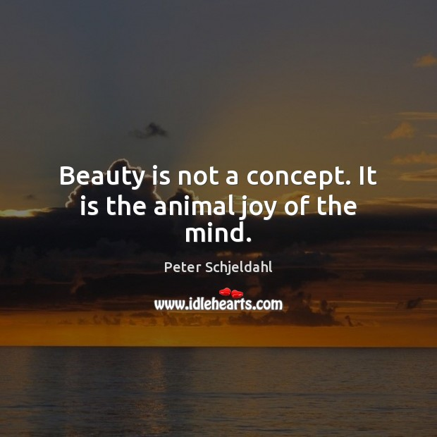 Beauty is not a concept. It is the animal joy of the mind. Peter Schjeldahl Picture Quote