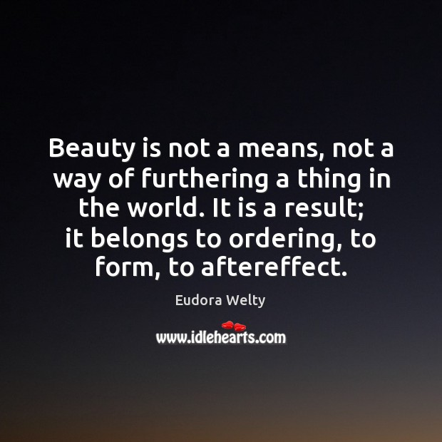 Beauty is not a means, not a way of furthering a thing Eudora Welty Picture Quote