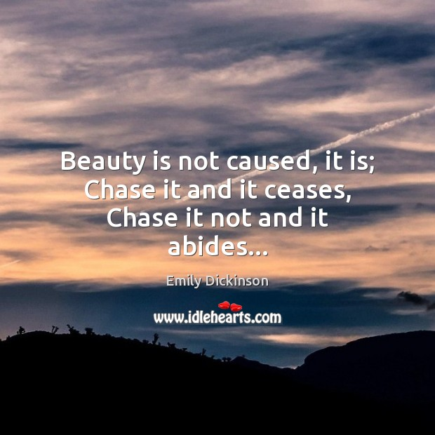 Beauty is not caused, it is; Chase it and it ceases, Chase it not and it abides… Beauty Quotes Image