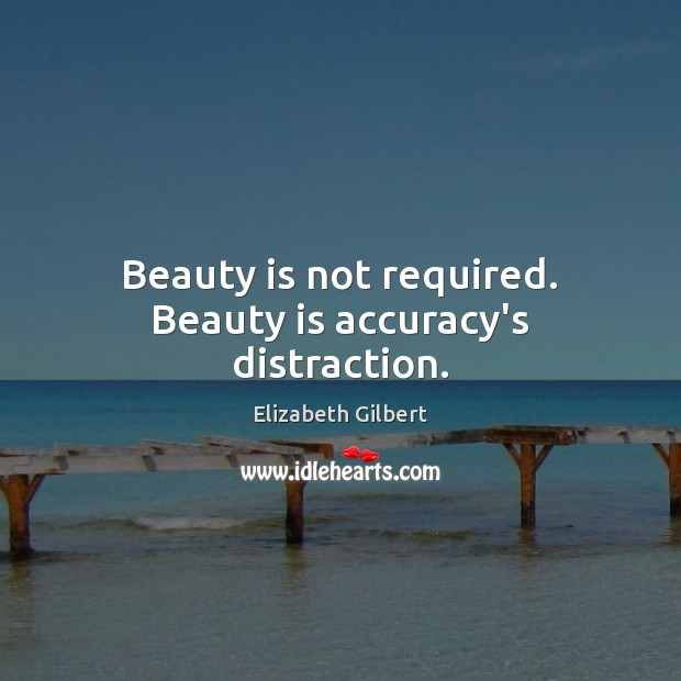 Beauty is not required. Beauty is accuracy's distraction. Elizabeth Gilbert Picture Quote