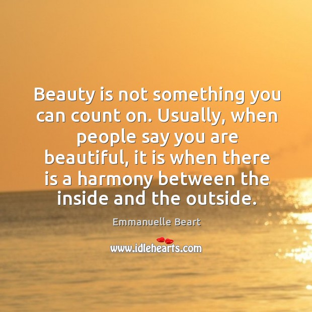 Beauty is not something you can count on. Usually, when people say you are beautiful Emmanuelle Beart Picture Quote