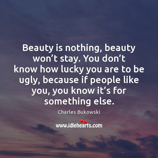 Beauty is nothing, beauty won't stay. You don't know how Image