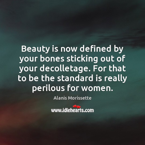 Beauty is now defined by your bones sticking out of your decolletage. Image