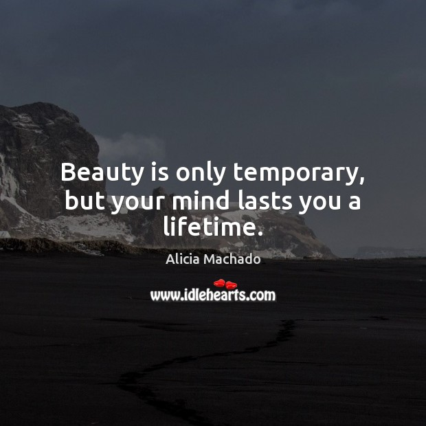 Image, Beauty is only temporary, but your mind lasts you a lifetime.