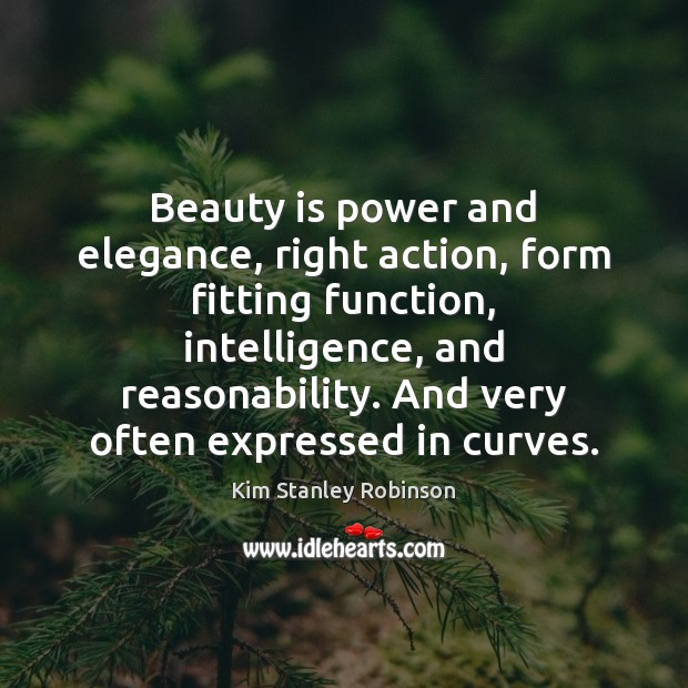 Beauty is power and elegance, right action, form fitting function, intelligence, and Kim Stanley Robinson Picture Quote