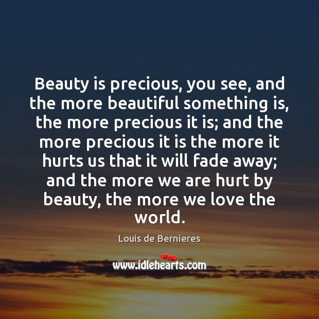 Beauty is precious, you see, and the more beautiful something is, the Louis de Bernieres Picture Quote