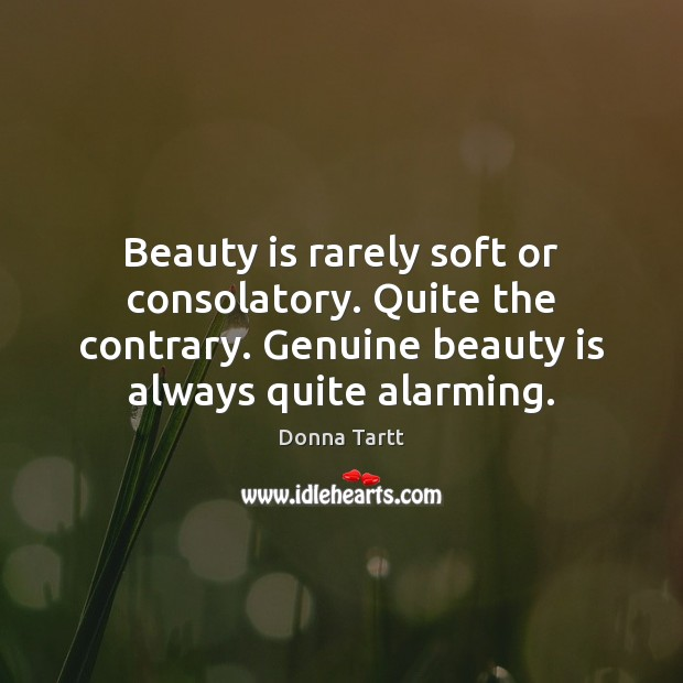 Beauty is rarely soft or consolatory. Quite the contrary. Genuine beauty is Donna Tartt Picture Quote