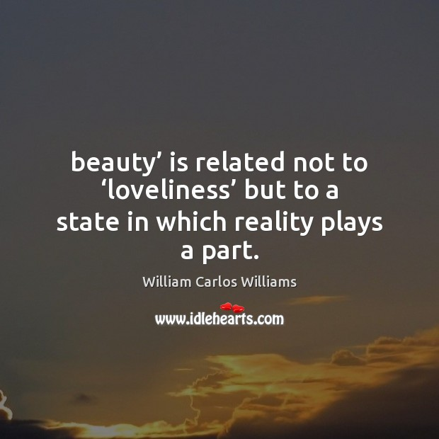 Beauty' is related not to 'loveliness' but to a state in which reality plays a part. William Carlos Williams Picture Quote