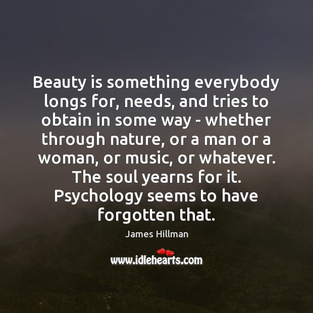 Beauty is something everybody longs for, needs, and tries to obtain in James Hillman Picture Quote