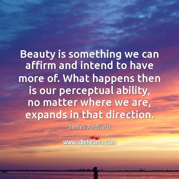 Beauty is something we can affirm and intend to have more of. James Redfield Picture Quote