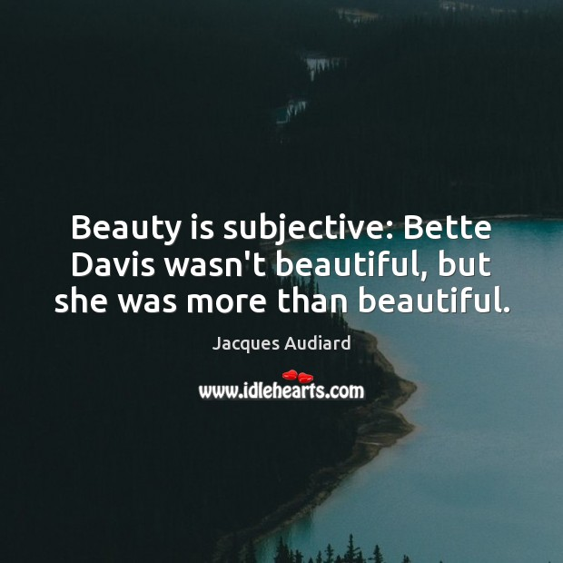 Image, Beauty is subjective: Bette Davis wasn't beautiful, but she was more than beautiful.