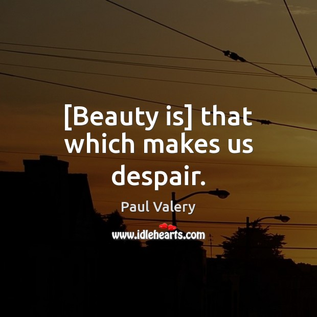 [Beauty is] that which makes us despair. Paul Valery Picture Quote
