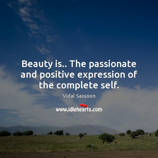 Beauty is.. The passionate and positive expression of the complete self. Beauty Quotes Image