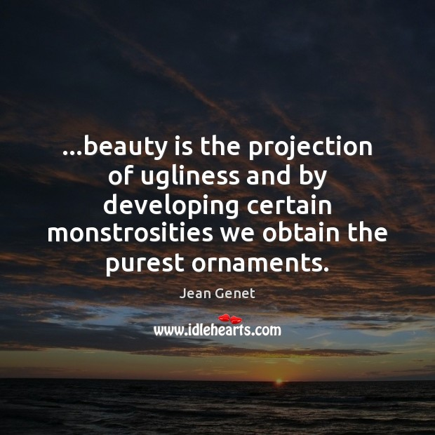 Image about …beauty is the projection of ugliness and by developing certain monstrosities we