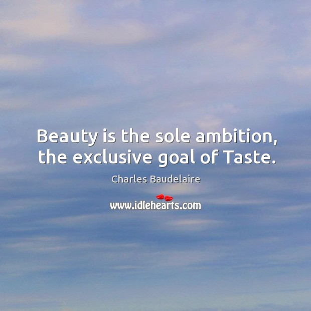 Beauty is the sole ambition, the exclusive goal of taste. Image