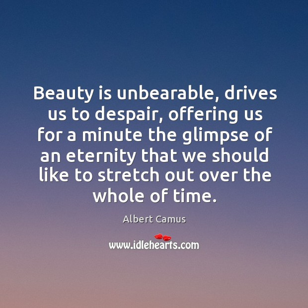 Beauty is unbearable, drives us to despair, offering us for a minute the glimpse. Image