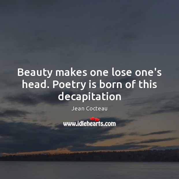 Beauty makes one lose one's head. Poetry is born of this decapitation Jean Cocteau Picture Quote