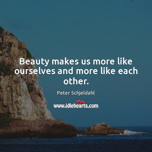 Beauty makes us more like ourselves and more like each other. Peter Schjeldahl Picture Quote