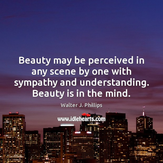 Beauty may be perceived in any scene by one with sympathy and Beauty Quotes Image