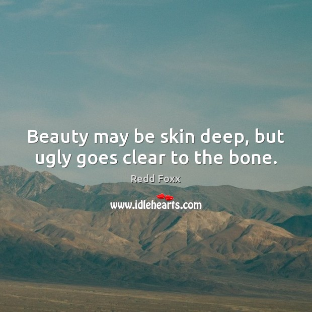 Beauty may be skin deep, but ugly goes clear to the bone. Image