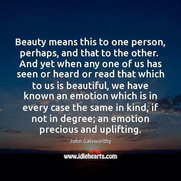 Beauty means this to one person, perhaps, and that to the other. John Galsworthy Picture Quote
