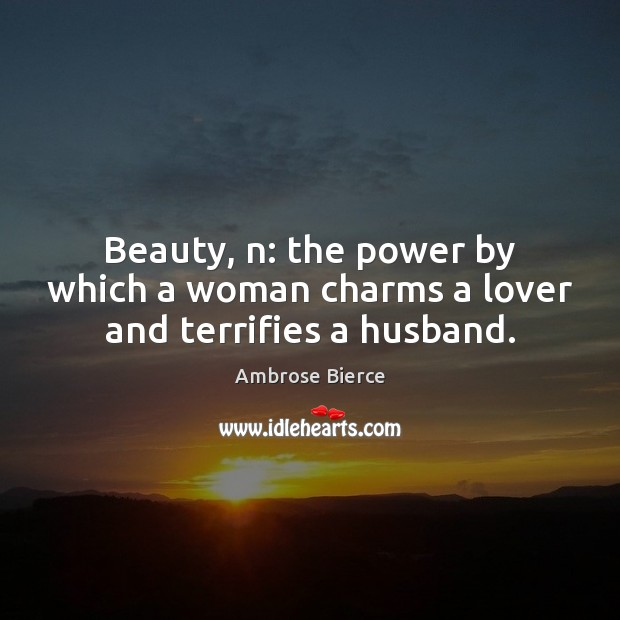 Image, Beauty, n: the power by which a woman charms a lover and terrifies a husband.