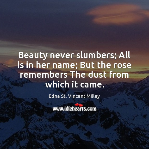 Beauty never slumbers; All is in her name; But the rose remembers Edna St. Vincent Millay Picture Quote