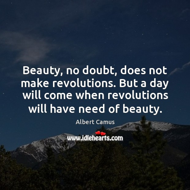 Beauty, no doubt, does not make revolutions. But a day will come Albert Camus Picture Quote