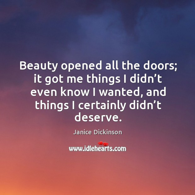 Beauty opened all the doors; it got me things I didn't even know I wanted, and things I certainly didn't deserve. Image