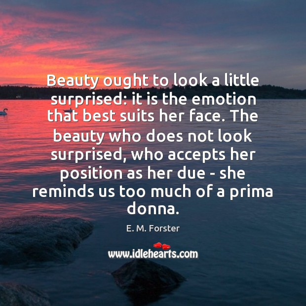 Beauty ought to look a little surprised: it is the emotion that E. M. Forster Picture Quote