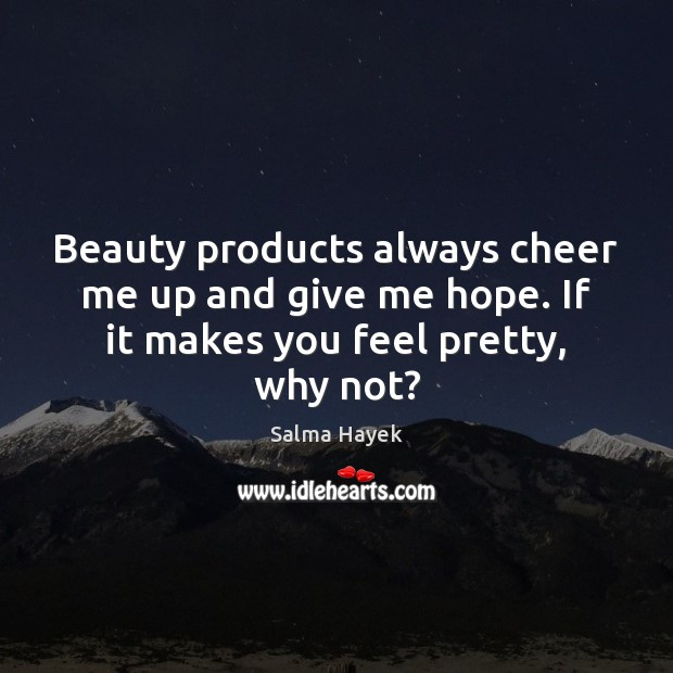 Beauty products always cheer me up and give me hope. If it makes you feel pretty, why not? Salma Hayek Picture Quote