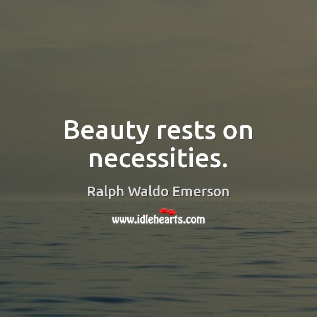 Beauty rests on necessities. Ralph Waldo Emerson Picture Quote