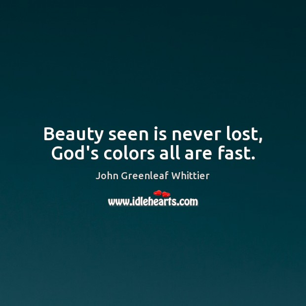 John Greenleaf Whittier Picture Quote image saying: Beauty seen is never lost, God's colors all are fast.