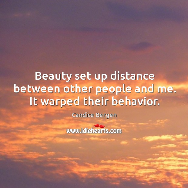 Beauty set up distance between other people and me. It warped their behavior. Candice Bergen Picture Quote