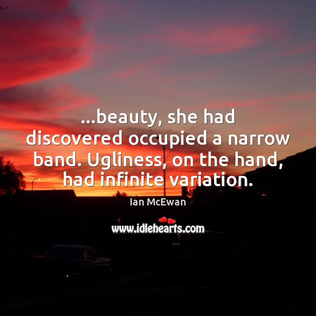 …beauty, she had discovered occupied a narrow band. Ugliness, on the hand, Image