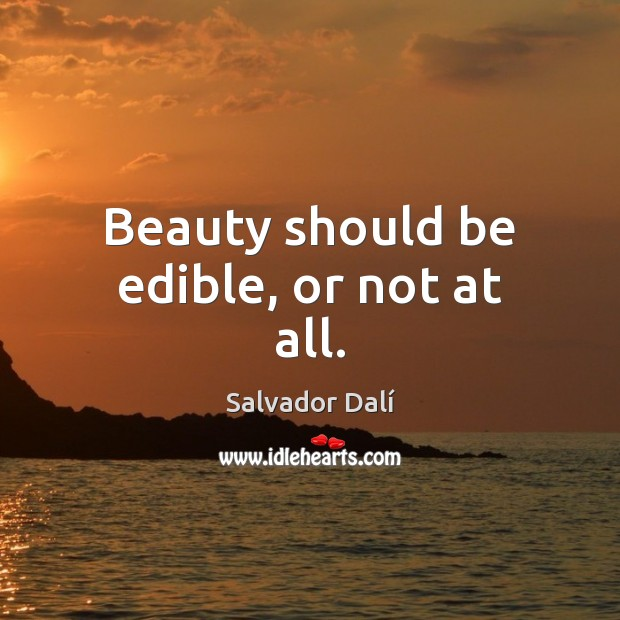 Beauty should be edible, or not at all. Image