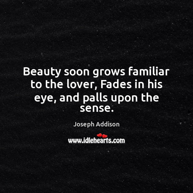 Beauty soon grows familiar to the lover, Fades in his eye, and palls upon the sense. Joseph Addison Picture Quote