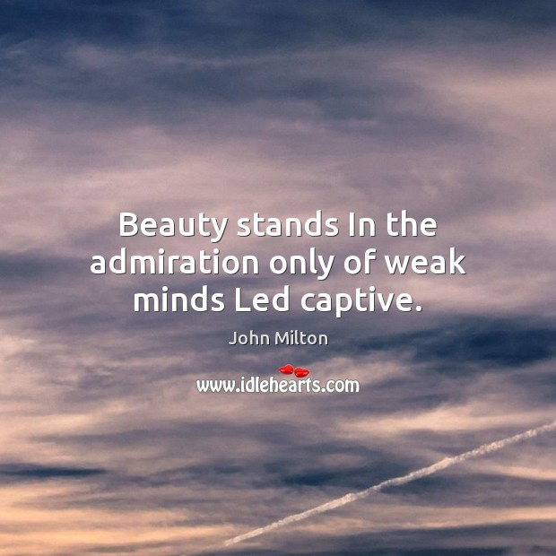 Beauty stands In the admiration only of weak minds Led captive. John Milton Picture Quote