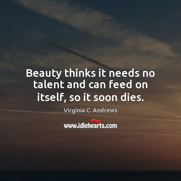 Image, Beauty thinks it needs no talent and can feed on itself, so it soon dies.