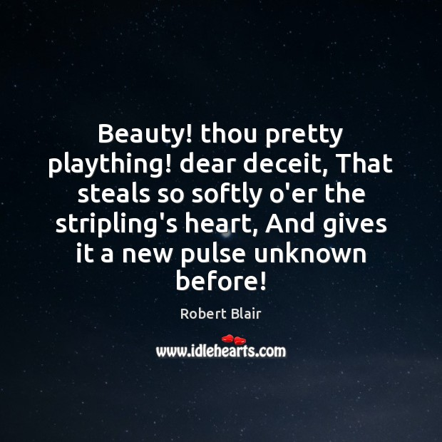 Beauty! thou pretty plaything! dear deceit, That steals so softly o'er the Image