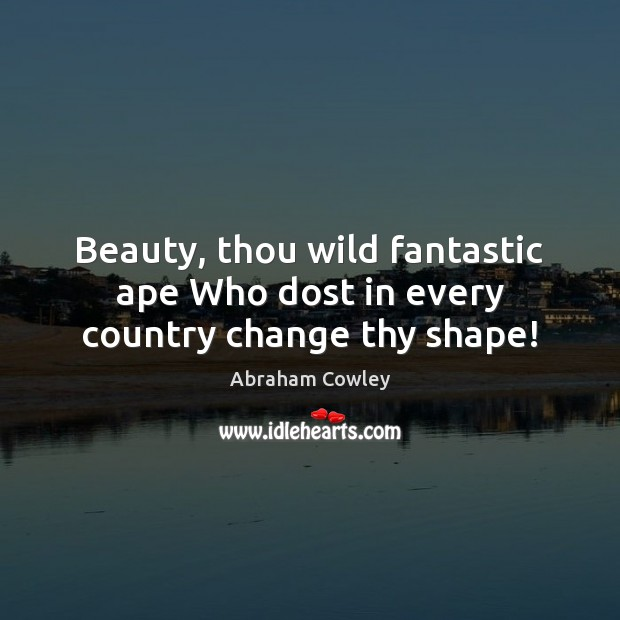Beauty, thou wild fantastic ape Who dost in every country change thy shape! Image