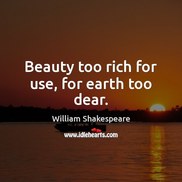 Beauty too rich for use, for earth too dear. Image